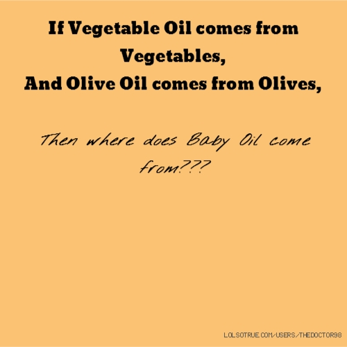 If Vegetable Oil comes from Vegetables, And Olive Oil comes from Olives, Then where does Baby Oil come from???