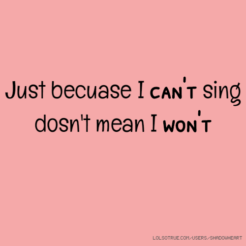 Just becuase I can't sing dosn't mean I won't