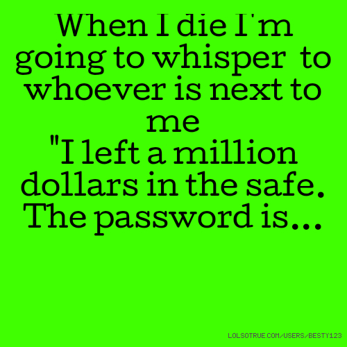 """When I die I'm going to whisper to whoever is next to me """"I left a million dollars in the safe. The password is..."""