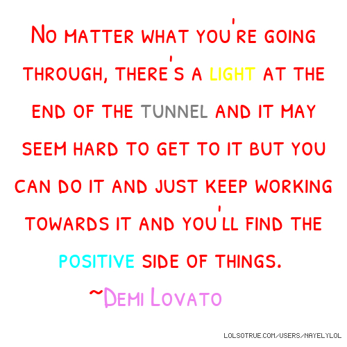 No matter what you're going through, there's a light at the end of the tunnel and it may seem hard to get to it but you can do it and just keep working towards it and you'll find the positive side of things. ~Demi Lovato💕
