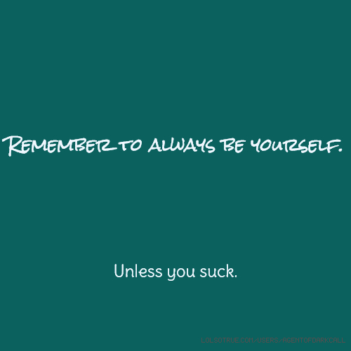 Remember to always be yourself. Unless you suck.
