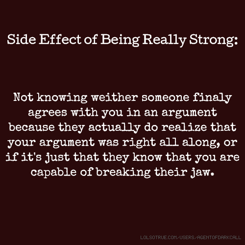 Side Effect of Being Really Strong: Not knowing weither someone finaly agrees with you in an argument because they actually do realize that your argument was right all along, or if it's just that they know that you are capable of breaking their jaw.