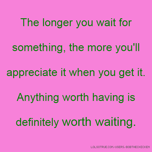 The longer you wait for something, the more you'll appreciate it when you get it. Anything worth having is definitely worth waiting.
