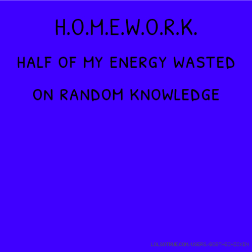 H.O.M.E.W.O.R.K. half of my energy wasted on random knowledge