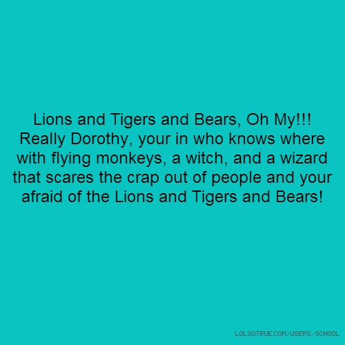 Lions and Tigers and Bears, Oh My!!! Really Dorothy, your in who knows where with flying monkeys, a witch, and a wizard that scares the crap out of people and your afraid of the Lions and Tigers and Bears!