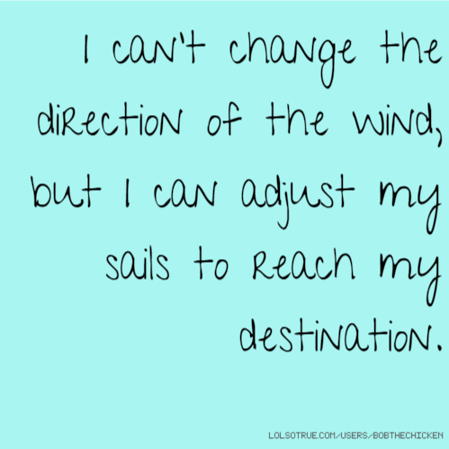 I can't change the direction of the wind, but I can adjust my sails to reach my destination.