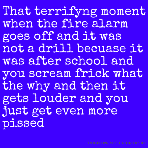 That terrifyng moment when the fire alarm goes off and it was not a drill becuase it was after school and you scream frick what the why and then it gets louder and you just get even more pissed