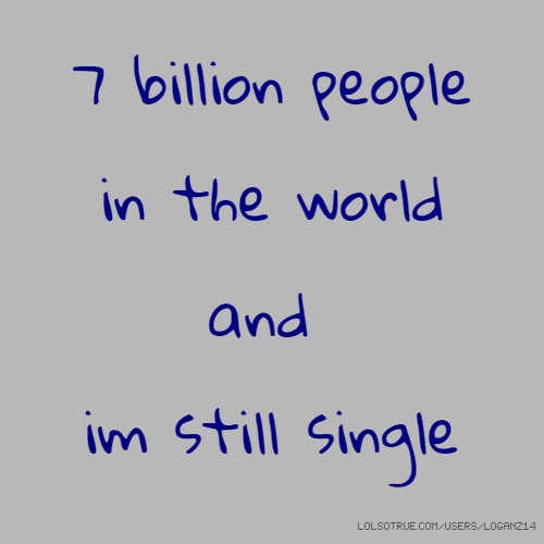 7 billion people in the world and im still single