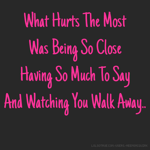 What Hurts The Most Was Being So Close Having So Much To Say And Watching You Walk Away..