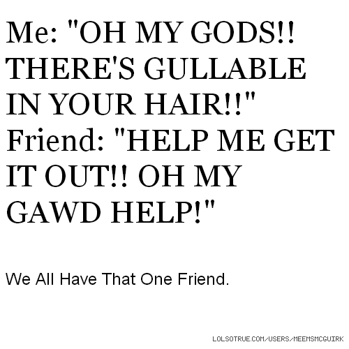 """Me: """"OH MY GODS!! THERE'S GULLABLE IN YOUR HAIR!!"""" Friend: """"HELP ME GET IT OUT!! OH MY GAWD HELP!"""" We All Have That One Friend."""