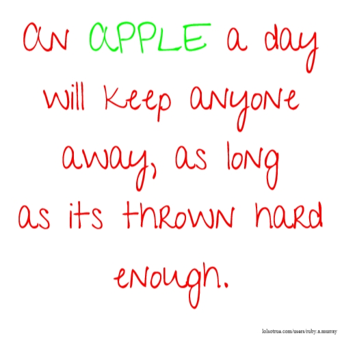 An APPLE a day will keep anyone away, as long as its thrown hard enough.