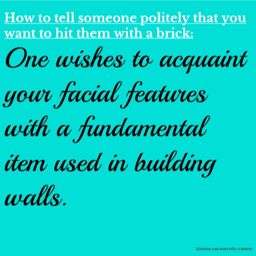 How to tell someone politely that you want to hit them with a brick: One wishes to acquaint your facial features with a fundamental item used in building walls.