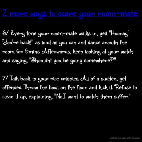 "2 more ways to scare your room-mate: 6/ Every time your room-mate walks in, yell ""Hooray! You're back!"" as loud as you can and dance aroudn the room for 5mins. Afterwards, keep looking at your watch and saying, ""Shouldnt you be going somewhere?"" 7/ Talk back to your rice crispies. All of a sudden, get offended. Throw the bowl on the floor and kick it. Refuse to clean it up, explaining, ""No,I want to watch them suffer."""