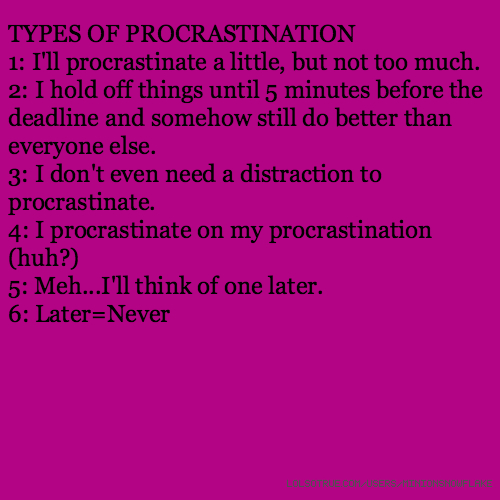 TYPES OF PROCRASTINATION 1: I'll procrastinate a little, but not too much. 2: I hold off things until 5 minutes before the deadline and somehow still do better than everyone else. 3: I don't even need a distraction to procrastinate. 4: I procrastinate on my procrastination (huh?) 5: Meh...I'll think of one later. 6: Later=Never