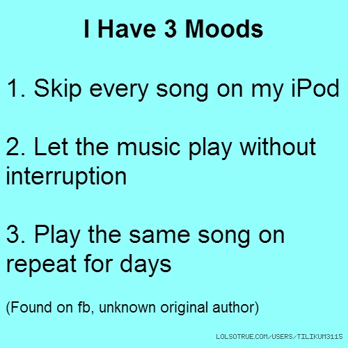 I Have 3 Moods 1. Skip every song on my iPod 2. Let the music play without interruption 3. Play the same song on repeat for days (Found on fb, unknown original author)