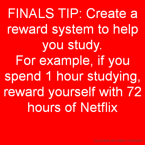 FINALS TIP: Create a reward system to help you study. For example, if you spend 1 hour studying, reward yourself with 72 hours of Netflix