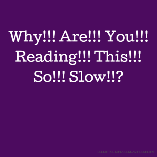 Why!!! Are!!! You!!! Reading!!! This!!! So!!! Slow!!?