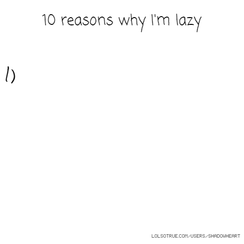 10 reasons why I'm lazy 1)