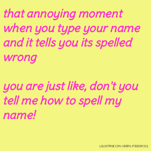 that annoying moment when you type your name and it tells you its spelled wrong you are just like, don't you tell me how to spell my name!