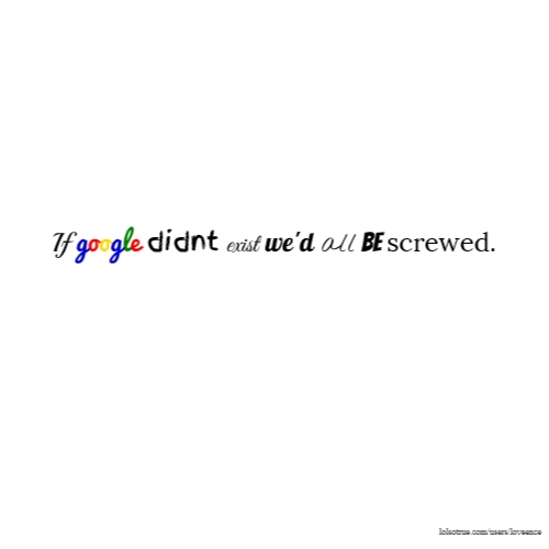 If google didnt exist we'd all be screwed.