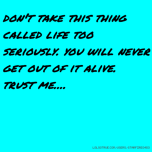 don't take this thing called life too seriously. you will never get out of it alive. trust me....