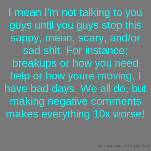 I mean I'm not talking to you guys until you guys stop this sappy, mean, scary, and/or sad shit. For instance; breakups or how you need help or how youre moving. I have bad days. We all do, but making negative comments makes everything 10x worse!