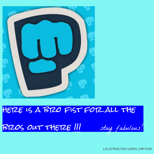here is a bro fist for all the bros out there !!! 👊😘 stay fabulous!
