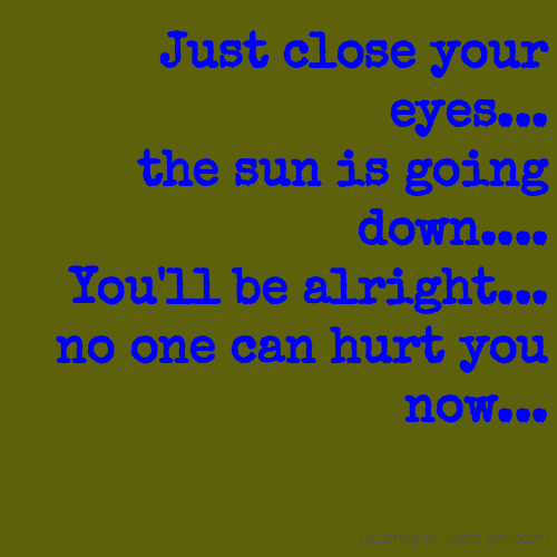 Just close your eyes... the sun is going down.... You'll be alright... no one can hurt you now...