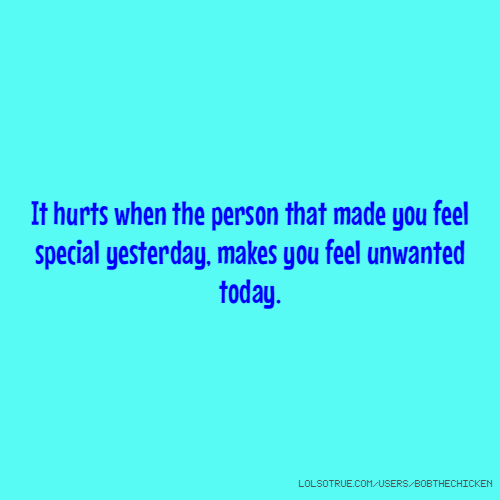It hurts when the person that made you feel special yesterday, makes you feel unwanted today.