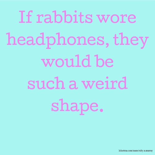 If rabbits wore headphones, they would be such a weird shape.