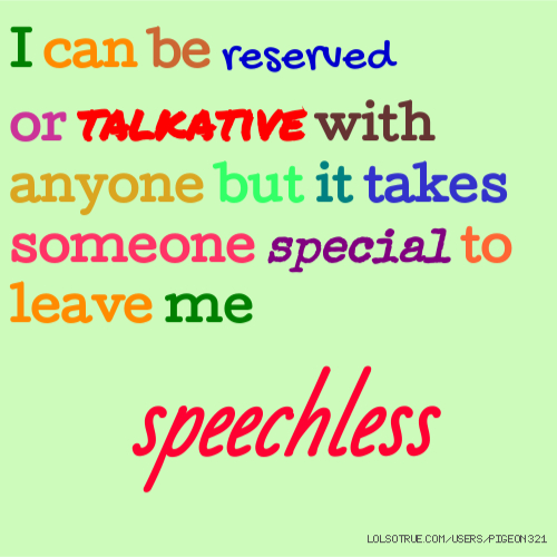 I can be reserved or talkative with anyone but it takes someone special to leave me speechless