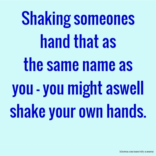 Shaking someones hand that as the same name as you - you might aswell shake your own hands.