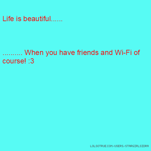 Life is beautiful...... .......... When you have friends and Wi-Fi of course! :3
