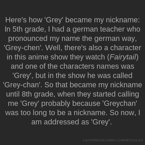 Here's how 'Grey' became my nickname: In 5th grade, I had a german teacher who pronounced my name the german way, 'Grey-chen'. Well, there's also a character in this anime show they watch (Fairytail) and one of the characters names was 'Grey', but in the show he was called 'Grey-chan'. So that became my nickname until 8th grade, when they started calling me 'Grey' probably because 'Greychan' was too long to be a nickname. So now, I am addressed as 'Grey'.