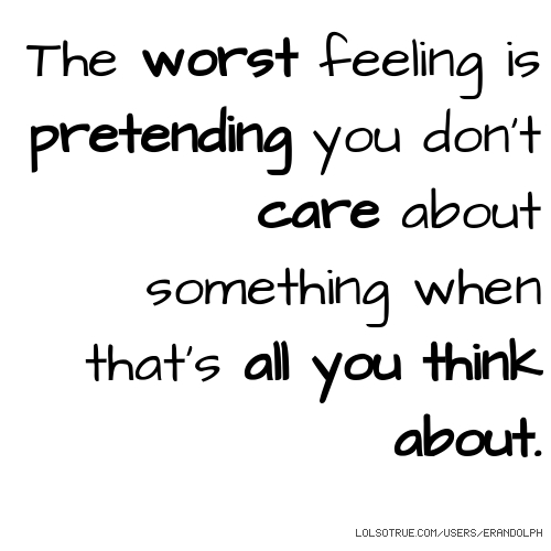 The worst feeling is pretending you don't care about something when that's all you think about.