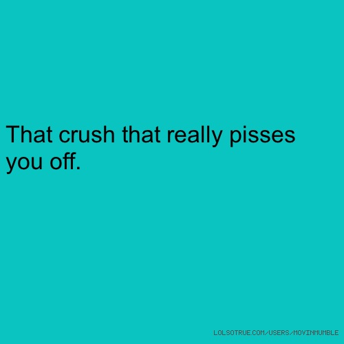 That crush that really pisses you off.