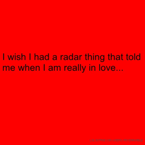 I wish I had a radar thing that told me when I am really in love...