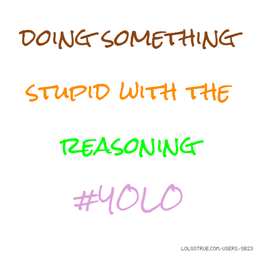 doing something stupid with the reasoning #YOLO
