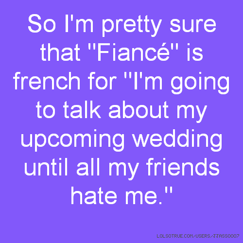"So I'm pretty sure that ""Fiancé"" is french for ""I'm going to talk about my upcoming wedding until all my friends hate me."""