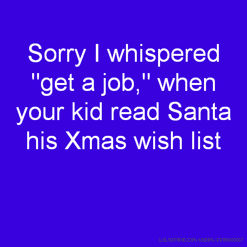 "Sorry I whispered ""get a job,"" when your kid read Santa his Xmas wish list"