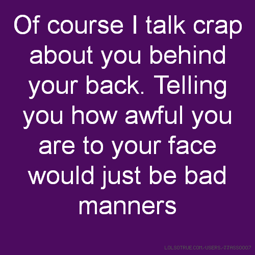 Of course I talk crap about you behind your back. Telling you how awful you are to your face would just be bad manners