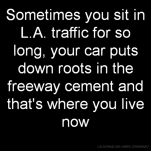 Sometimes you sit in L.A. traffic for so long, your car puts down roots in the freeway cement and that's where you live now
