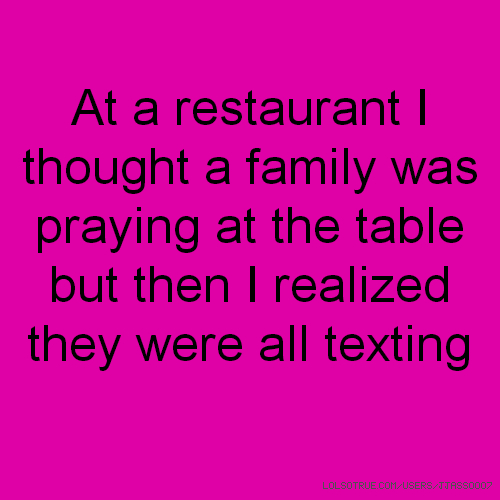 At a restaurant I thought a family was praying at the table but then I realized they were all texting