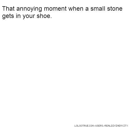 That annoying moment when a small stone gets in your shoe.