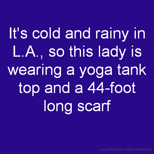 It's cold and rainy in L.A., so this lady is wearing a yoga tank top and a 44-foot long scarf