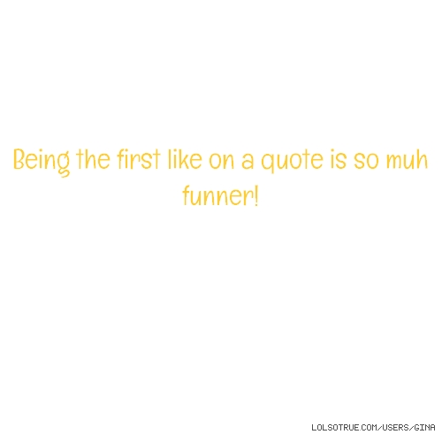 Being the first like on a quote is so muh funner!