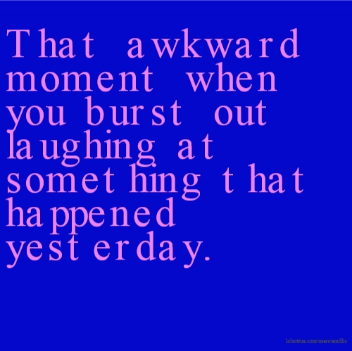 That awkward moment when you burst out laughing at something that happened yesterday.