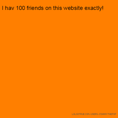 I hav 100 friends on this website exactly!