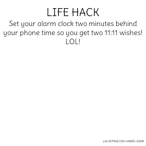 LIFE HACK Set your alarm clock two minutes behind your phone time so you get two 11:11 wishes! LOL!