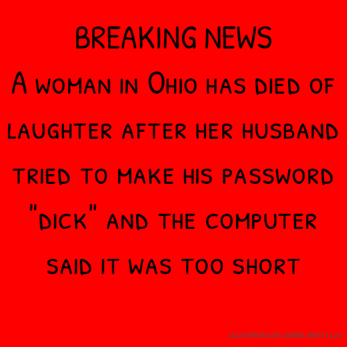 "​BREAKING NEWS A woman in Ohio has died of laughter after her husband tried to make his password ""dick"" and the computer said it was too short"